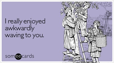 really-enjoyed-awkwardly-waving-courtesy-hello-ecard-someecards