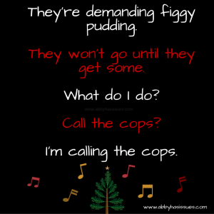 They're demanding figgy pudding. They won't go until they get some. What do I do- Call the cops- I'm calling the cops.